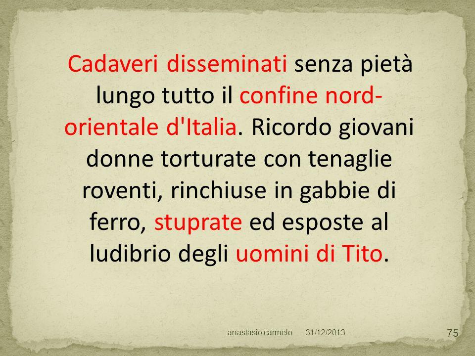 Cadaveri disseminati senza pietà lungo tutto il confine nord- orientale d'Italia. Ricordo giovani donne torturate con tenaglie roventi, rinchiuse in g