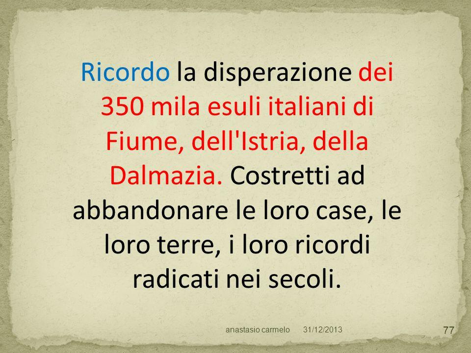 Ricordo la disperazione dei 350 mila esuli italiani di Fiume, dell'Istria, della Dalmazia. Costretti ad abbandonare le loro case, le loro terre, i lor