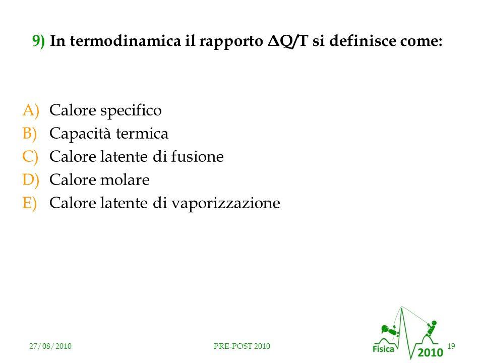 27/08/201019PRE-POST 2010 9) In termodinamica il rapporto ΔQ/T si definisce come: A)Calore specifico B)Capacità termica C)Calore latente di fusione D)