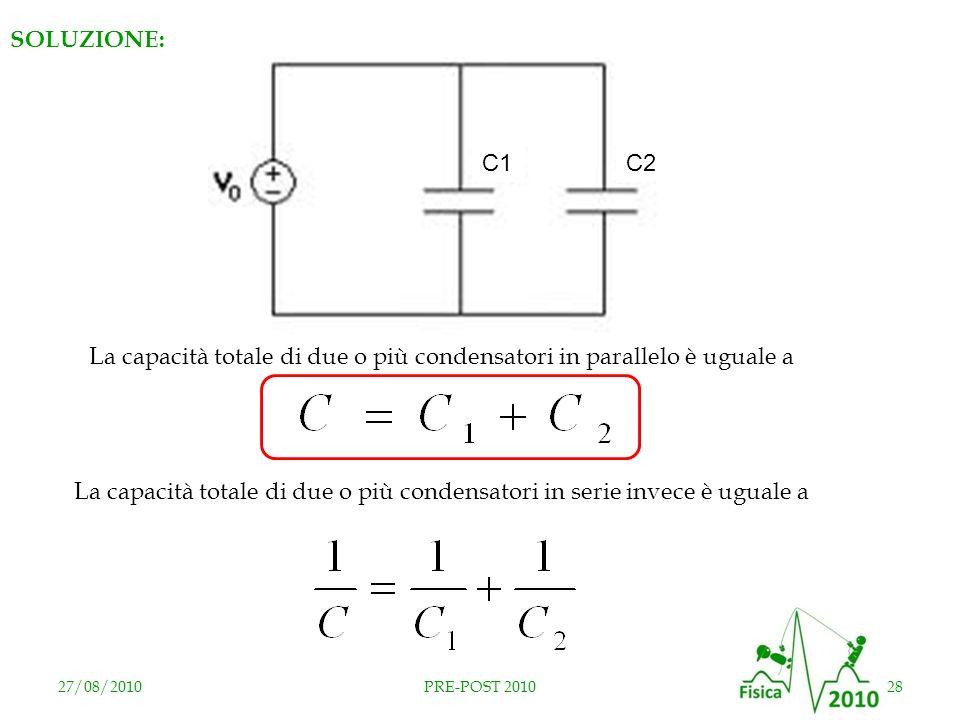 27/08/201028PRE-POST 2010 SOLUZIONE: C2C1 La capacità totale di due o più condensatori in parallelo è uguale a La capacità totale di due o più condens