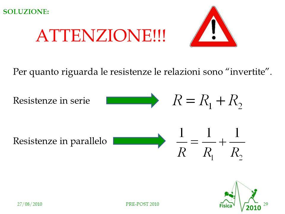 27/08/201029PRE-POST 2010 SOLUZIONE: ATTENZIONE!!! Per quanto riguarda le resistenze le relazioni sono invertite. Resistenze in serie Resistenze in pa