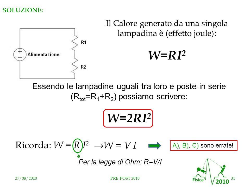27/08/201031PRE-POST 2010 SOLUZIONE: Il Calore generato da una singola lampadina è (effetto joule): W=RI 2 Essendo le lampadine uguali tra loro e post