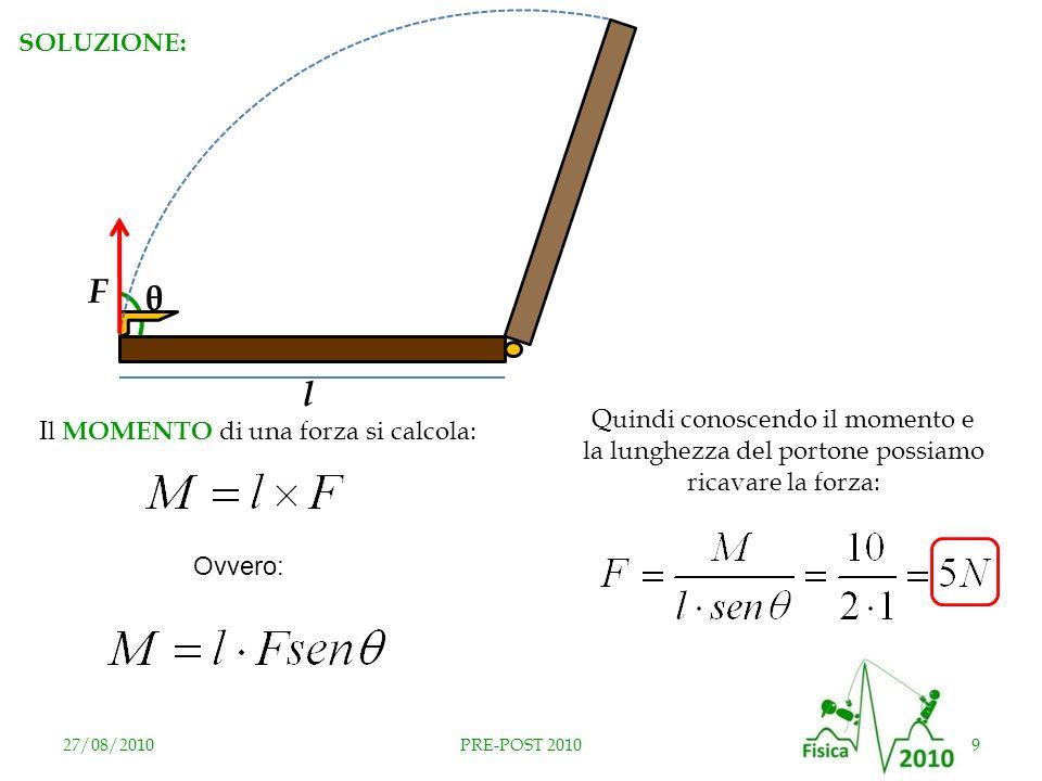 27/08/20109PRE-POST 2010 Il MOMENTO di una forza si calcola: θ Ovvero: ATTENZIONE: θ è langolo compreso tra la forza il portone (90°)! Quindi conoscen