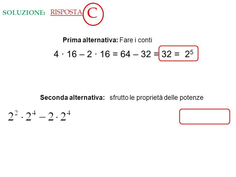 Seconda alternativa: sfrutto le proprietà delle potenze RISPOSTA C SOLUZIONE: 4 16 – 2 16 = 64 – 32 = 32 = 2 5 Prima alternativa: Fare i conti