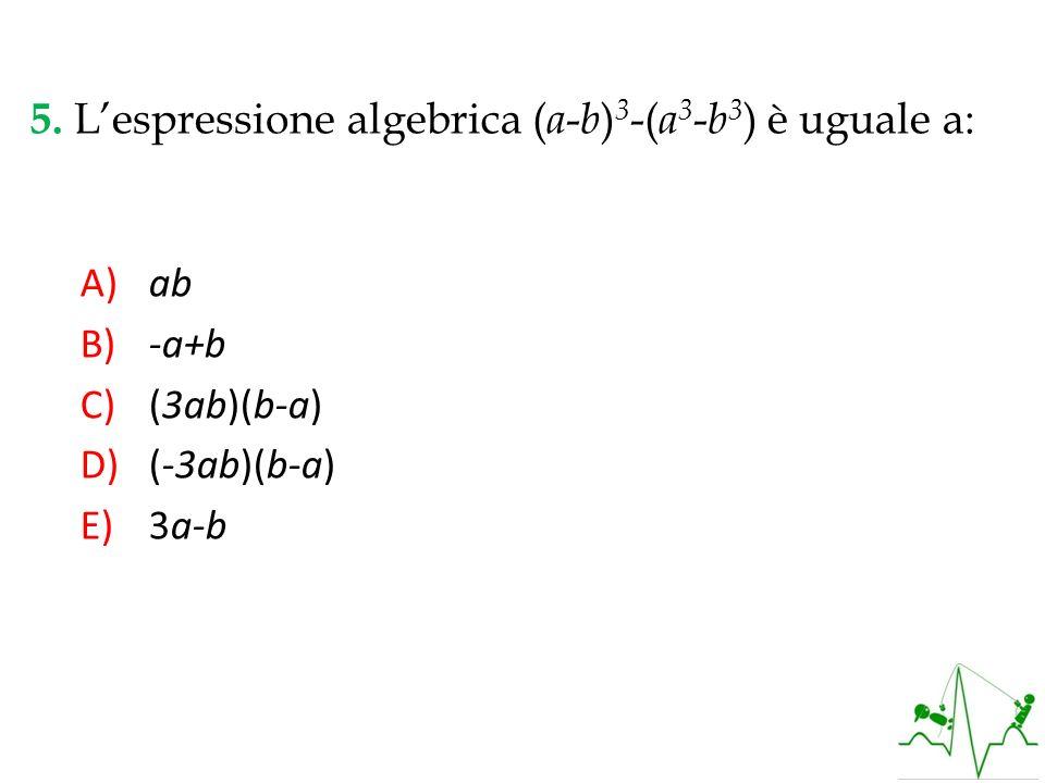 5. Lespressione algebrica ( a - b ) 3 -( a 3 - b 3 ) è uguale a: A) ab B) -a+b C) (3ab)(b-a) D) (-3ab)(b-a) E) 3a-b