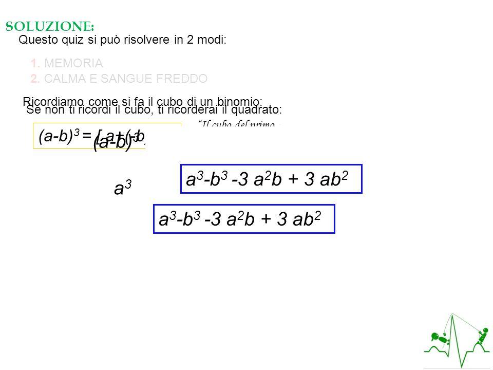 SOLUZIONE: Questo quiz si può risolvere in 2 modi: 1. MEMORIA 2. CALMA E SANGUE FREDDO Ricordiamo come si fa il cubo di un binomio: (a-b) 3 = [ a+(-b)
