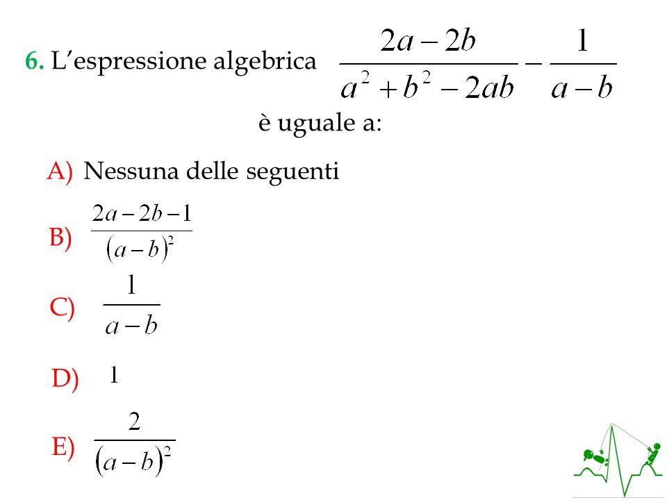 A)Nessuna delle seguenti 6. Lespressione algebrica è uguale a: B) C) D) E)