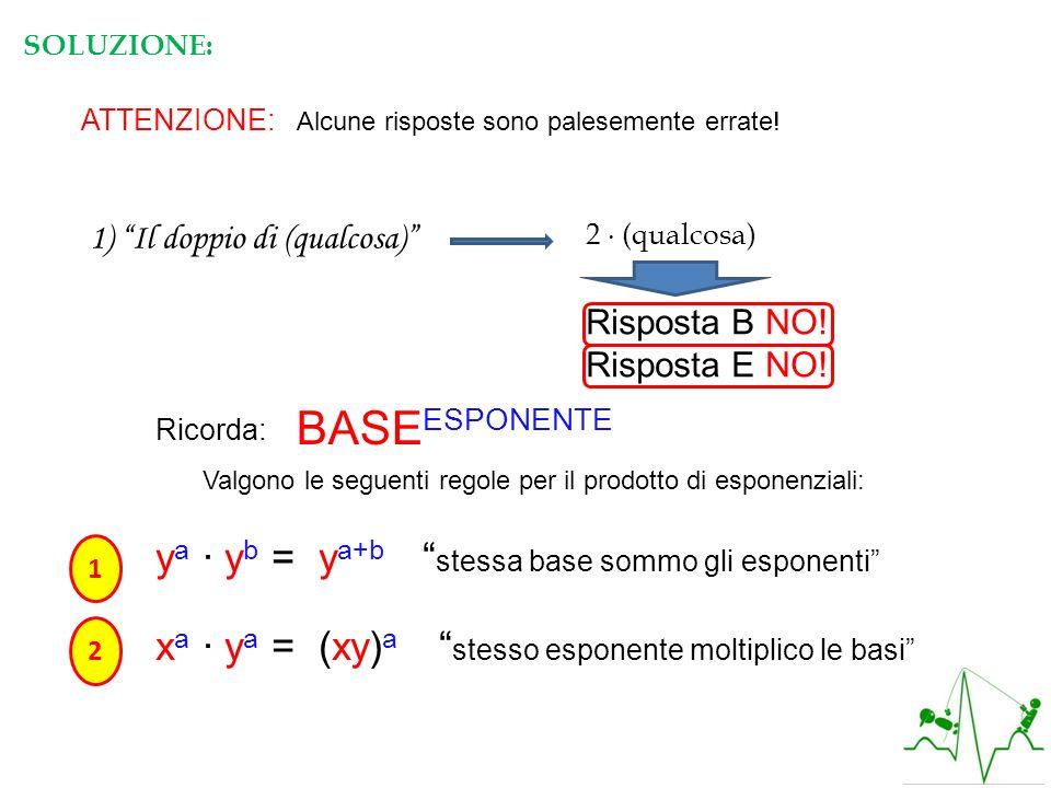 SOLUZIONE: ATTENZIONE: Alcune risposte sono palesemente errate! 1) Il doppio di (qualcosa) 2 (qualcosa) Risposta B NO! Risposta E NO! Ricorda: BASE ES