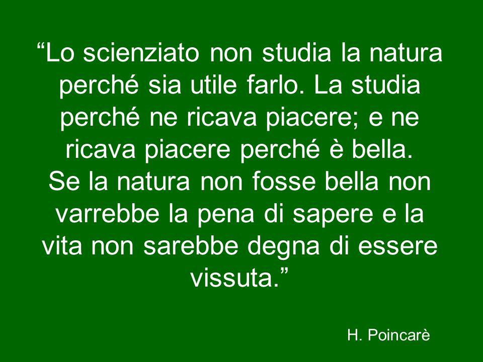 Lo scienziato non studia la natura perché sia utile farlo. La studia perché ne ricava piacere; e ne ricava piacere perché è bella. Se la natura non fo