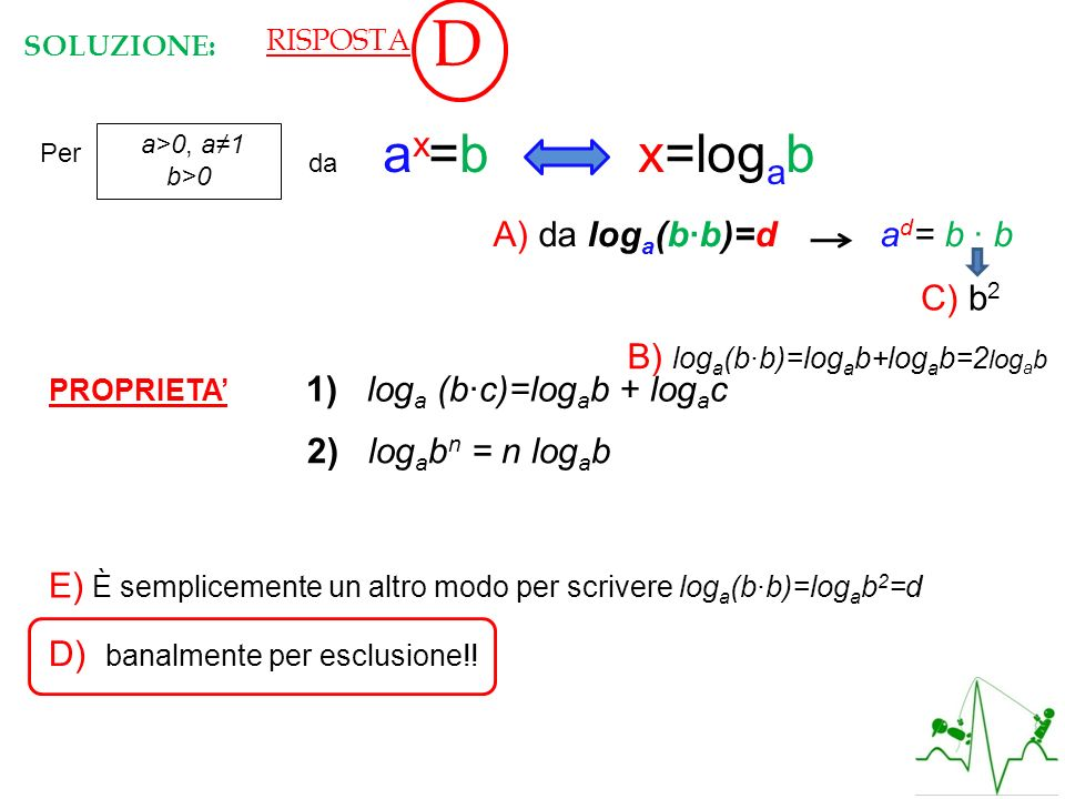 a>0, a1 b>0 Per da a x =b x=log a b A) da log a (bb)=d a d = b b Vera! PROPRIETA 1) log a (bc)=log a b + log a c B) log a (bb)=log a b+log a b=2 log a