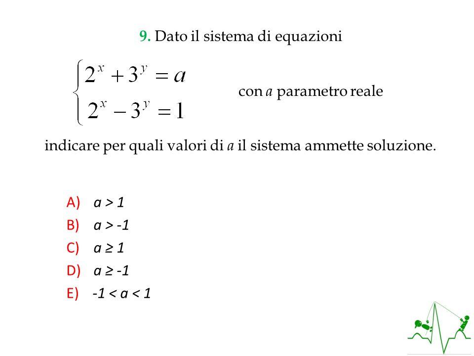 A) a > 1 B) a > -1 C) a 1 D) a -1 E) -1 < a < 1 9. Dato il sistema di equazioni con a parametro reale indicare per quali valori di a il sistema ammett