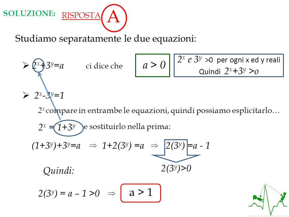 SOLUZIONE: RISPOSTA A Studiamo separatamente le due equazioni: 2 x +3 y =a 2 x e 3 y >0 per ogni x ed y reali Quindi 2 x +3 y >o 2 x -3 y =1 2 x compa