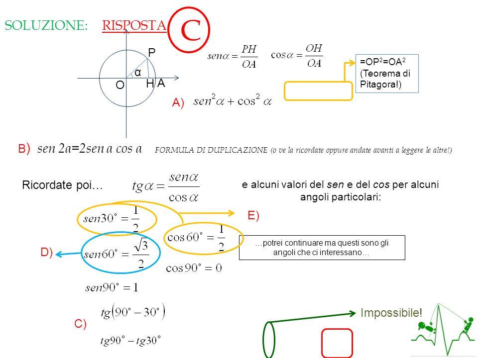 SOLUZIONE: O A P H α A) =OP 2 =OA 2 (Teorema di Pitagora!) Vera! B ) sen 2α=2sen α cos α FORMULA DI DUPLICAZIONE (o ve la ricordate oppure andate avan