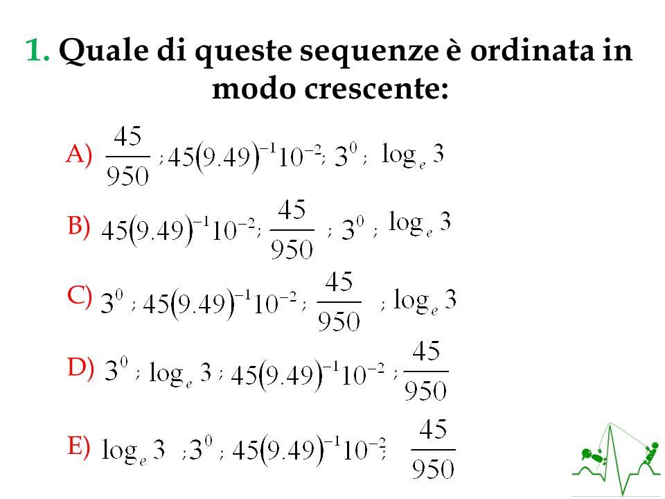 1. Quale di queste sequenze è ordinata in modo crescente: ; ; ; A) ; ; ; B) ; ; ; C) ; ; ; D) ; ; ; E)
