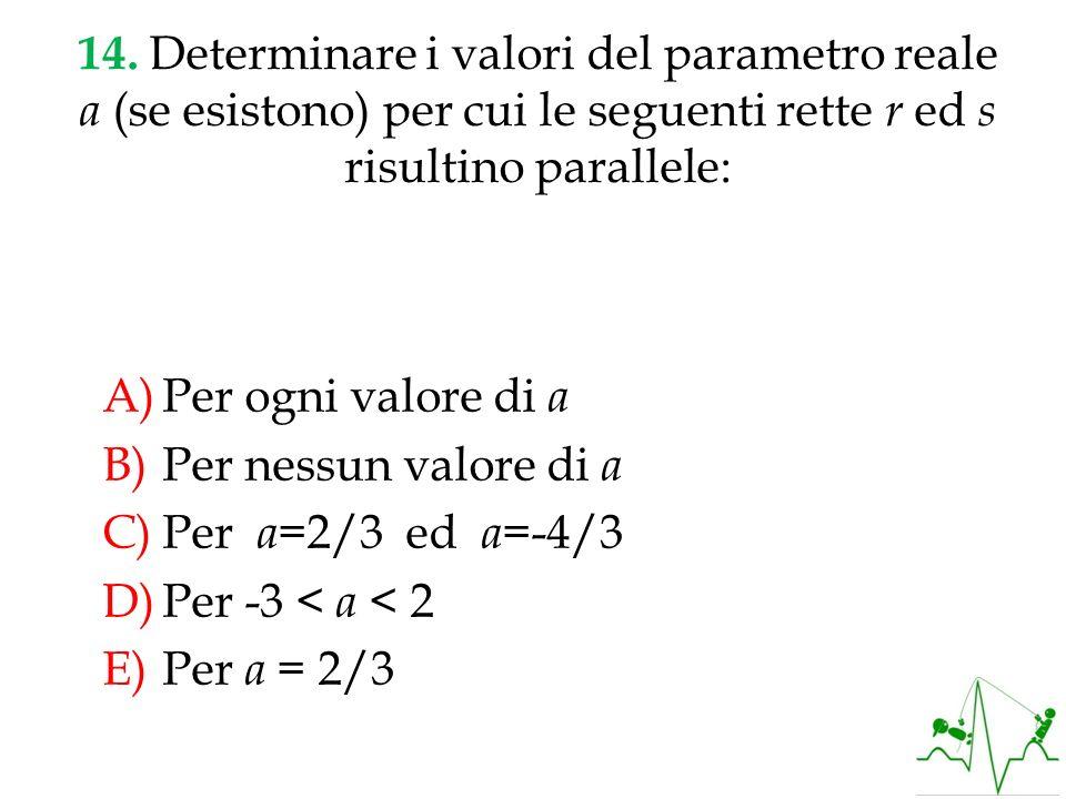 14. Determinare i valori del parametro reale a (se esistono) per cui le seguenti rette r ed s risultino parallele: A)Per ogni valore di a B)Per nessun