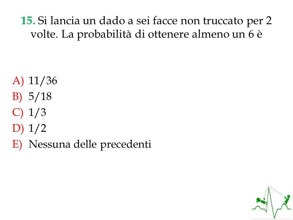 15. Si lancia un dado a sei facce non truccato per 2 volte. La probabilità di ottenere almeno un 6 è A)11/36 B)5/18 C)1/3 D)1/2 E)Nessuna delle preced