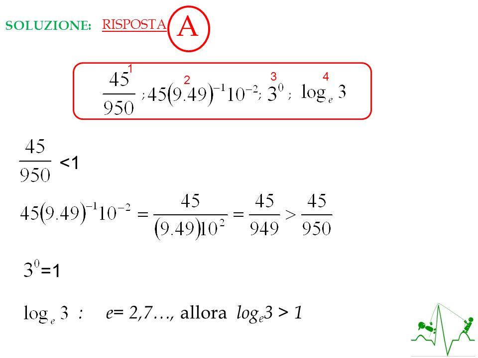 ; ; ; <1 =1 : e= 2,7…, allora log e 3 > 1 SOLUZIONE: 1 2 34 RISPOSTA A