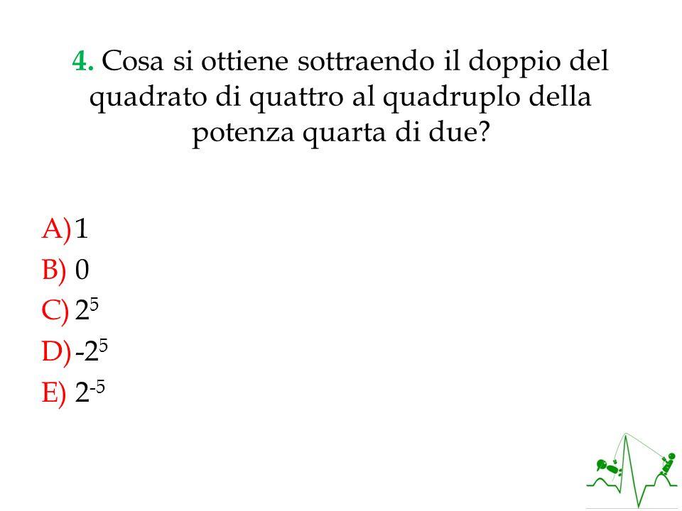 4. Cosa si ottiene sottraendo il doppio del quadrato di quattro al quadruplo della potenza quarta di due? A)1 B)0 C)2 5 D)-2 5 E)2 -5