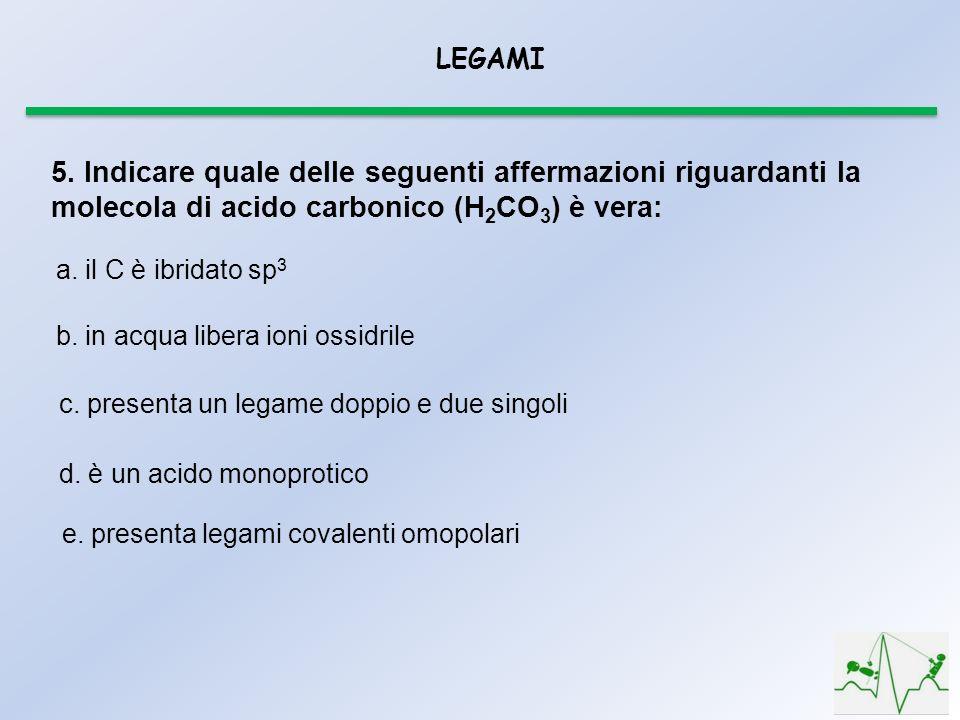 LEGAMI 5. Indicare quale delle seguenti affermazioni riguardanti la molecola di acido carbonico (H 2 CO 3 ) è vera: a. il C è ibridato sp 3 b. in acqu
