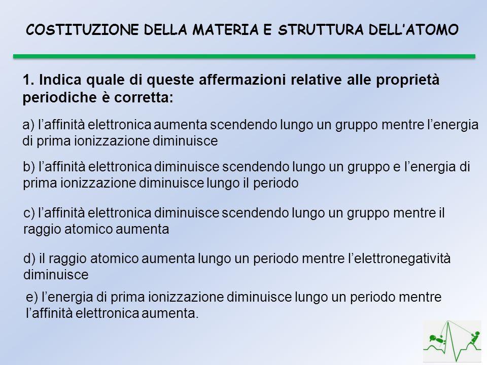 1. Indica quale di queste affermazioni relative alle proprietà periodiche è corretta: a) laffinità elettronica aumenta scendendo lungo un gruppo mentr
