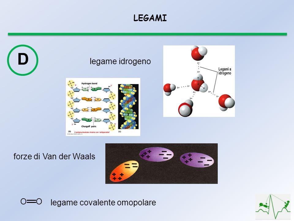LEGAMI D legame idrogeno forze di Van der Waals O legame covalente omopolare