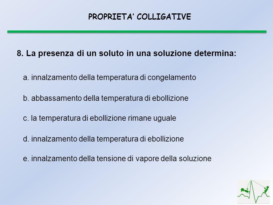 PROPRIETA COLLIGATIVE e. innalzamento della tensione di vapore della soluzione 8. La presenza di un soluto in una soluzione determina: a. innalzamento