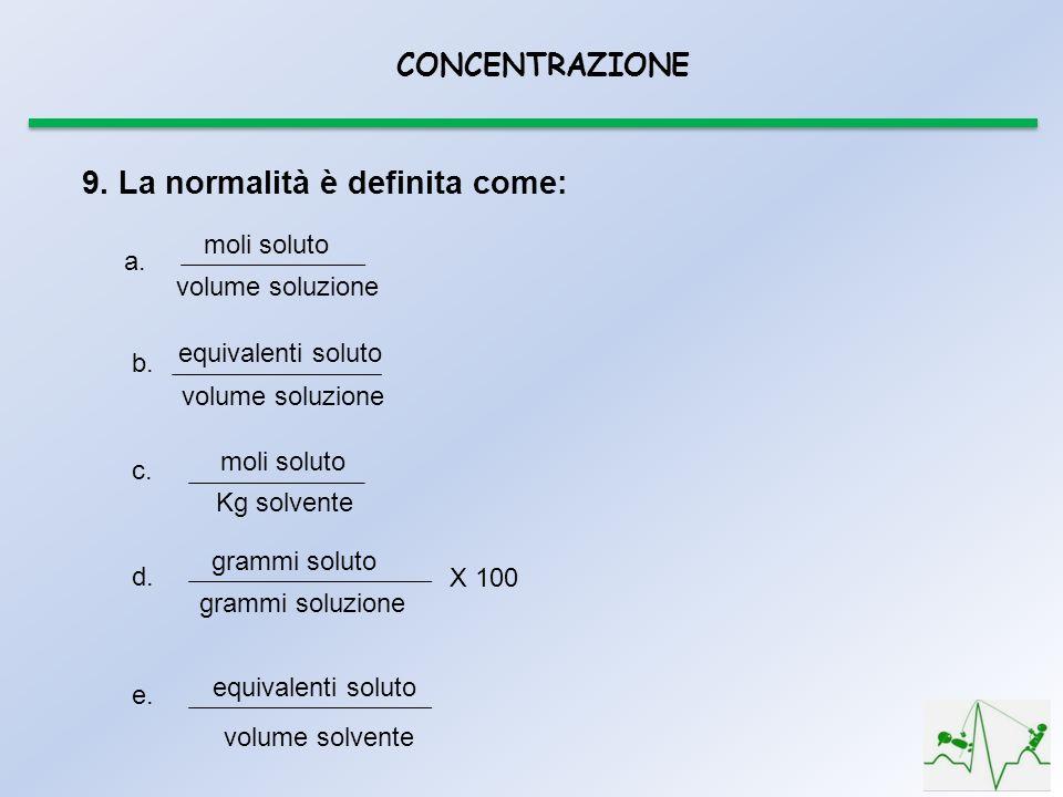 CONCENTRAZIONE 9. La normalità è definita come: moli soluto volume soluzione a. equivalenti soluto volume soluzione b. moli soluto Kg solvente c. gram