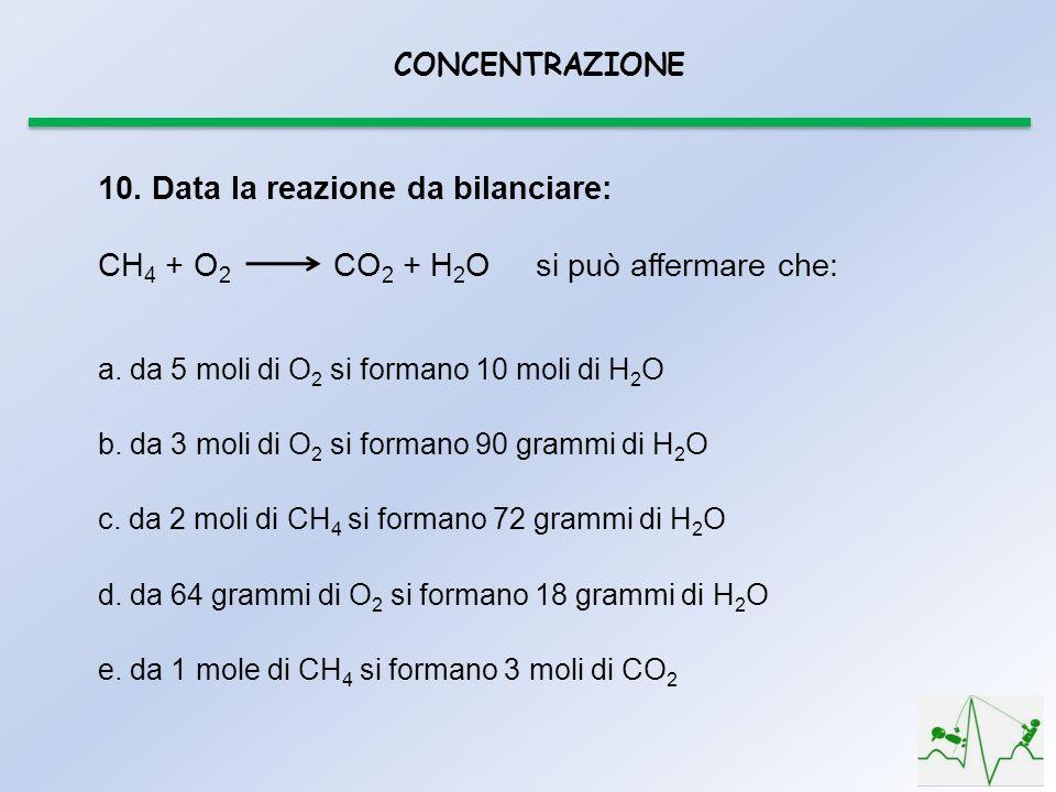 CONCENTRAZIONE a. da 5 moli di O 2 si formano 10 moli di H 2 O b. da 3 moli di O 2 si formano 90 grammi di H 2 O c. da 2 moli di CH 4 si formano 72 gr