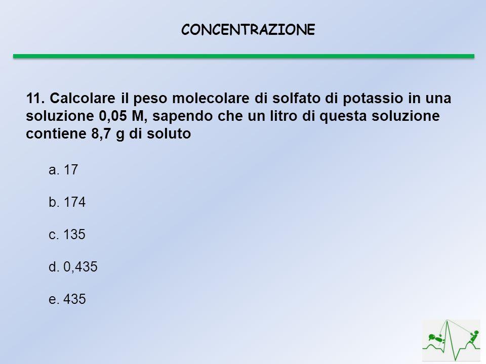 CONCENTRAZIONE 11. Calcolare il peso molecolare di solfato di potassio in una soluzione 0,05 M, sapendo che un litro di questa soluzione contiene 8,7