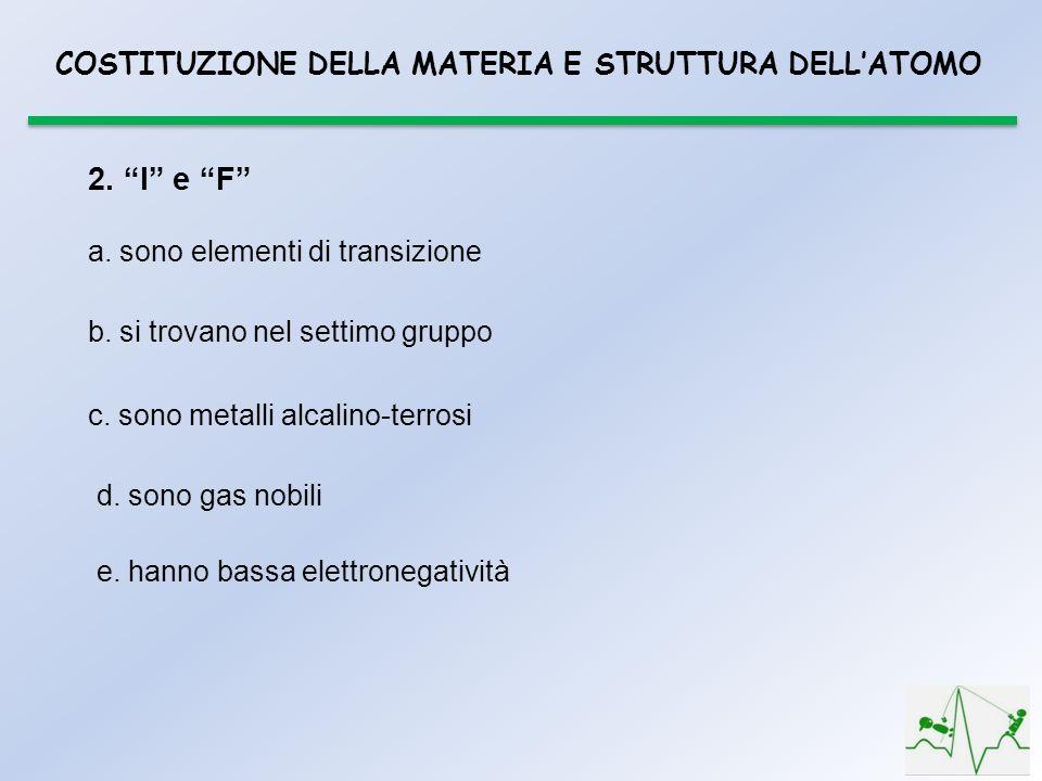 COSTITUZIONE DELLA MATERIA E STRUTTURA DELLATOMO 2. I e F a. sono elementi di transizione b. si trovano nel settimo gruppo c. sono metalli alcalino-te