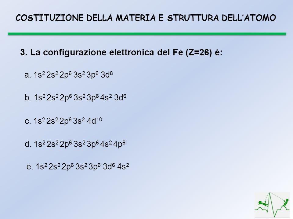 3. La configurazione elettronica del Fe (Z=26) è: a. 1s 2 2s 2 2p 6 3s 2 3p 6 3d 8 b. 1s 2 2s 2 2p 6 3s 2 3p 6 4s 2 3d 6 c. 1s 2 2s 2 2p 6 3s 2 4d 10