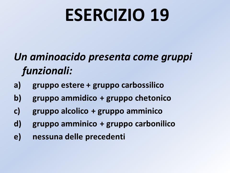 ESERCIZIO 19 Un aminoacido presenta come gruppi funzionali: a)gruppo estere + gruppo carbossilico b)gruppo ammidico + gruppo chetonico c)gruppo alcolico + gruppo amminico d)gruppo amminico + gruppo carbonilico e)nessuna delle precedenti