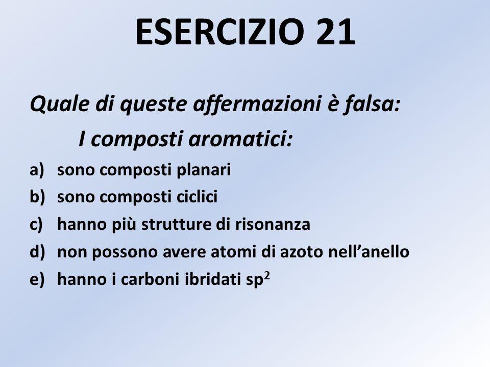 ESERCIZIO 21 Quale di queste affermazioni è falsa: I composti aromatici: a)sono composti planari b)sono composti ciclici c)hanno più strutture di risonanza d)non possono avere atomi di azoto nellanello e)hanno i carboni ibridati sp 2