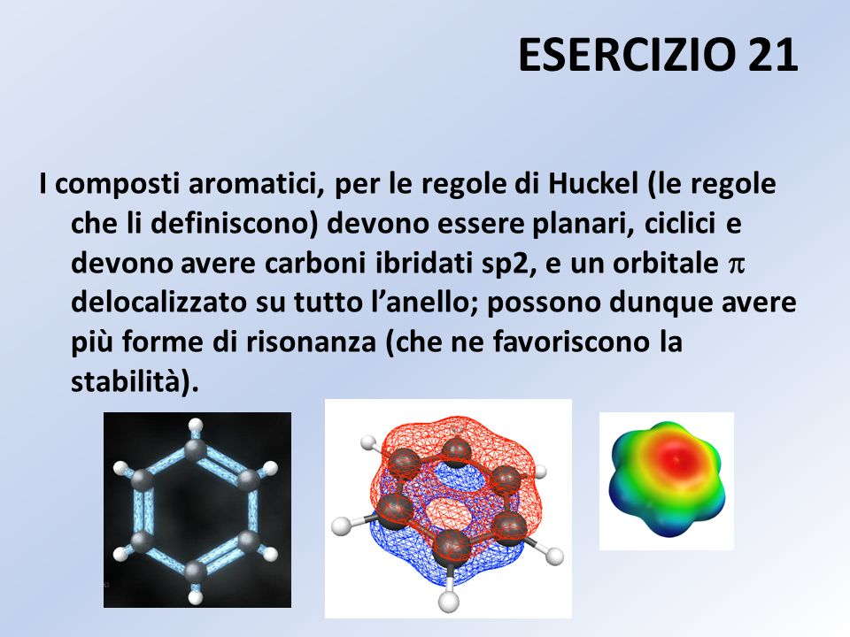 ESERCIZIO 21 I composti aromatici, per le regole di Huckel (le regole che li definiscono) devono essere planari, ciclici e devono avere carboni ibridati sp2, e un orbitale delocalizzato su tutto l anello; possono dunque avere più forme di risonanza (che ne favoriscono la stabilità).
