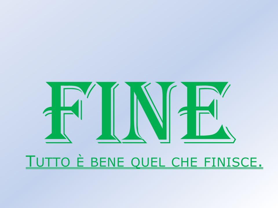 FINE T UTTO È BENE QUEL CHE FINISCE.