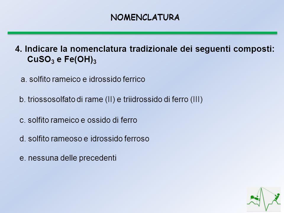 NOMENCLATURA 4. Indicare la nomenclatura tradizionale dei seguenti composti: CuSO 3 e Fe(OH) 3 a. solfito rameico e idrossido ferrico b. triossosolfat