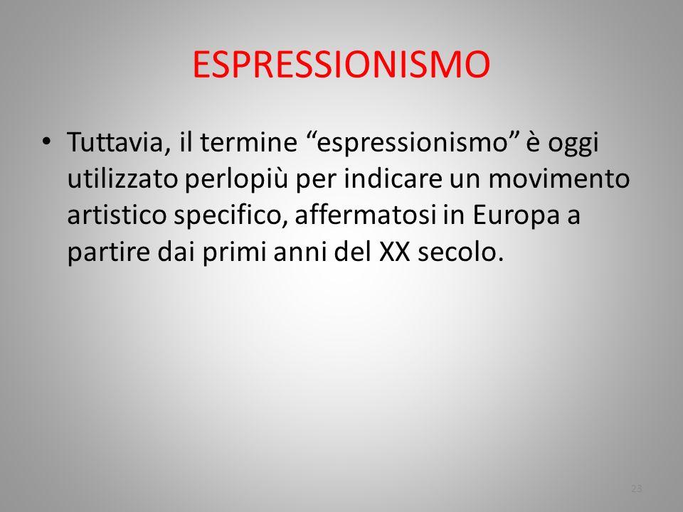 ESPRESSIONISMO Tuttavia, il termine espressionismo è oggi utilizzato perlopiù per indicare un movimento artistico specifico, affermatosi in Europa a p