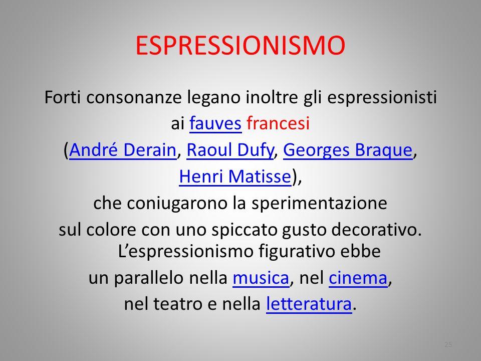 ESPRESSIONISMO Forti consonanze legano inoltre gli espressionisti ai fauves francesifauves (André Derain, Raoul Dufy, Georges Braque,André DerainRaoul