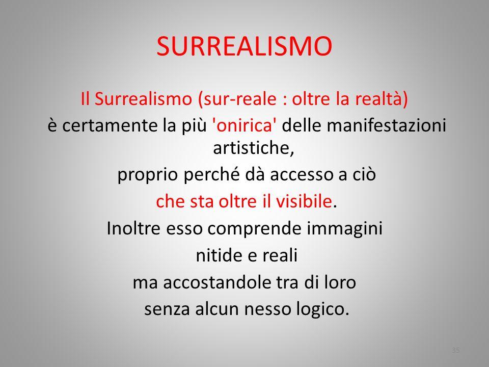 SURREALISMO Il Surrealismo (sur-reale : oltre la realtà) è certamente la più 'onirica' delle manifestazioni artistiche, proprio perché dà accesso a ci