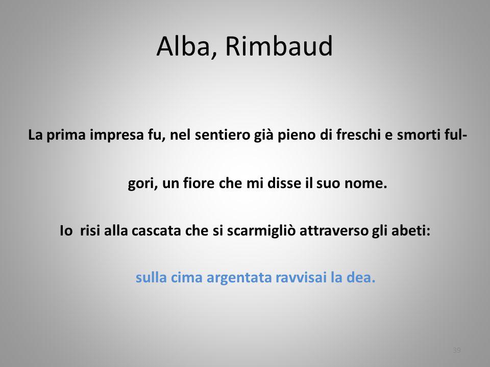 Alba, Rimbaud La prima impresa fu, nel sentiero già pieno di freschi e smorti ful- gori, un fiore che mi disse il suo nome. Io risi alla cascata che s
