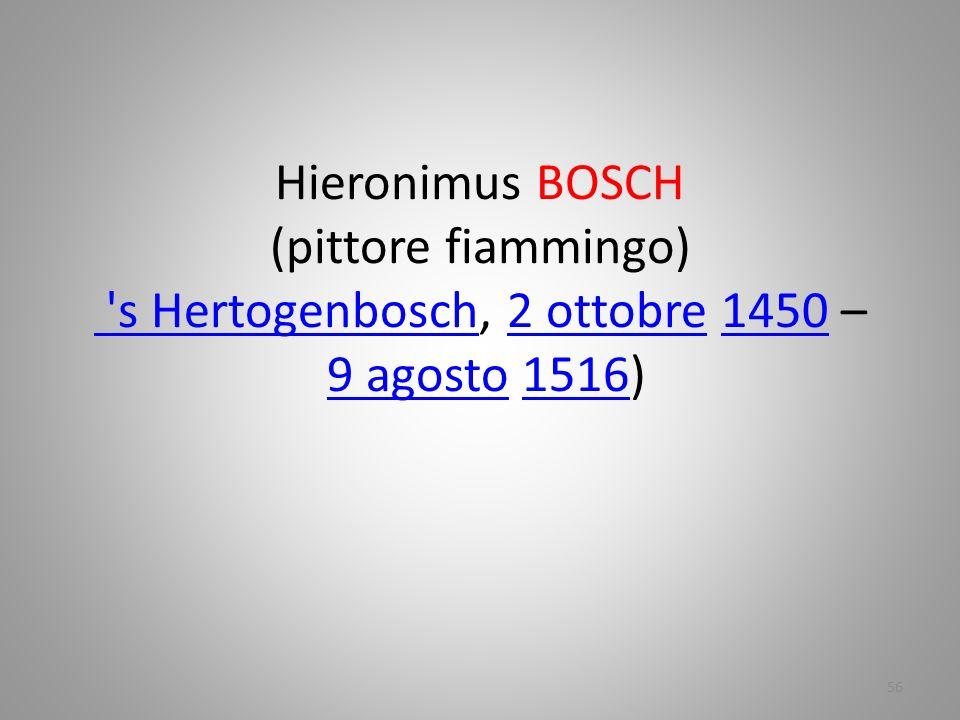 Hieronimus BOSCH (pittore fiammingo) 's Hertogenbosch, 2 ottobre 1450 – 9 agosto 1516) 's Hertogenbosch2 ottobre14509 agosto1516 56