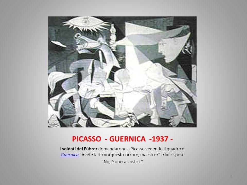 PICASSO - GUERNICA -1937 - I soldati del Führer domandarono a Picasso vedendo il quadro di GuernicaGuernica Avete fatto voi questo orrore, maestro? e lui rispose No, è opera vostra. .
