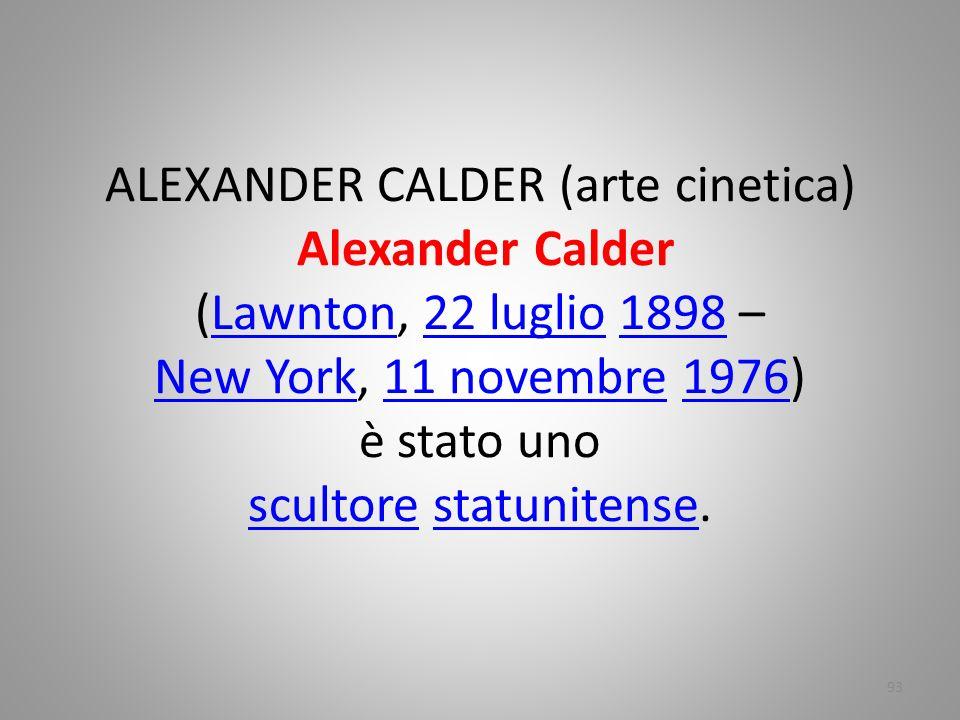 ALEXANDER CALDER (arte cinetica) Alexander Calder (Lawnton, 22 luglio 1898 – New York, 11 novembre 1976) è stato uno scultore statunitense.Lawnton22 l