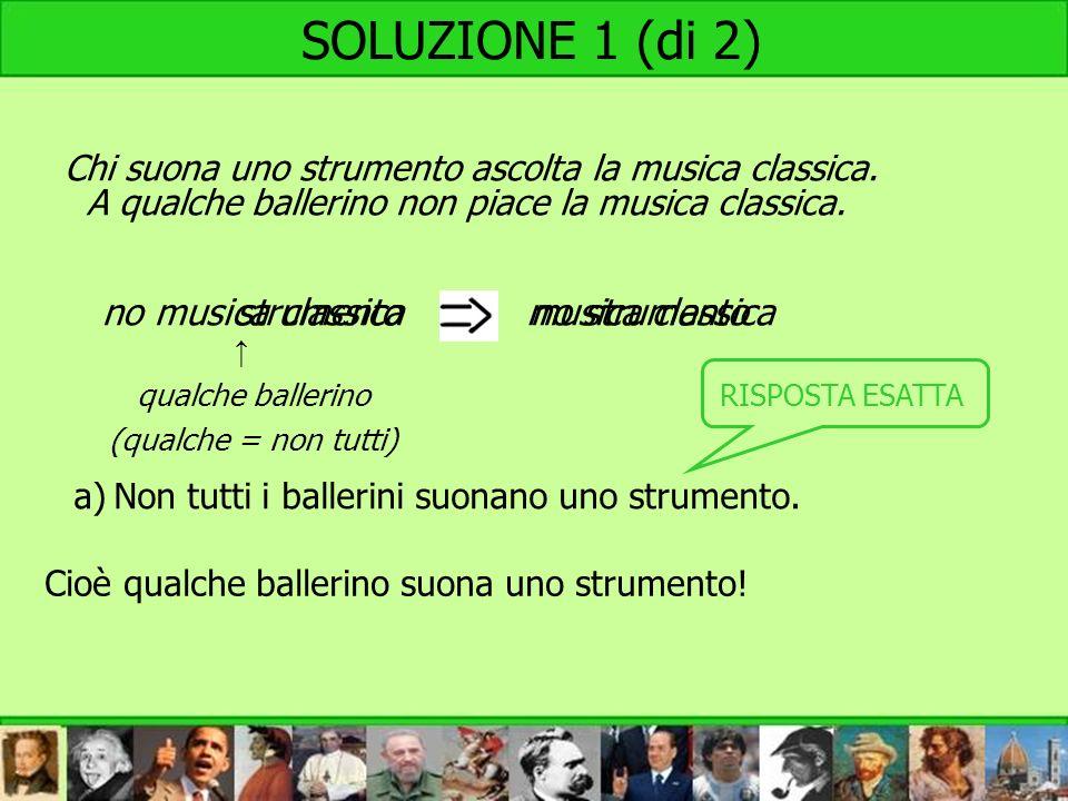 no musica classicastrumento SOLUZIONE 1 (di 2) qualche ballerino (qualche = non tutti) musica classica Chi suona uno strumento ascolta la musica class