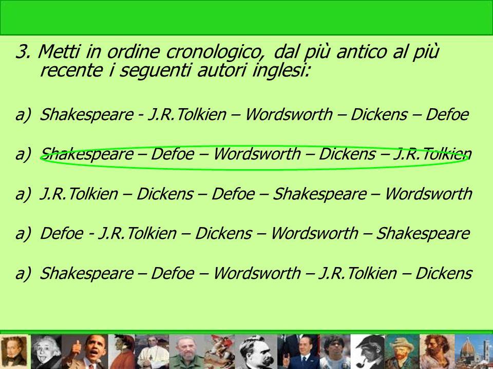 3. Metti in ordine cronologico, dal più antico al più recente i seguenti autori inglesi: a)Shakespeare - J.R.Tolkien – Wordsworth – Dickens – Defoe a)