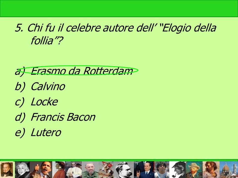 5. Chi fu il celebre autore dell Elogio della follia? a)Erasmo da Rotterdam b)Calvino c)Locke d)Francis Bacon e)Lutero