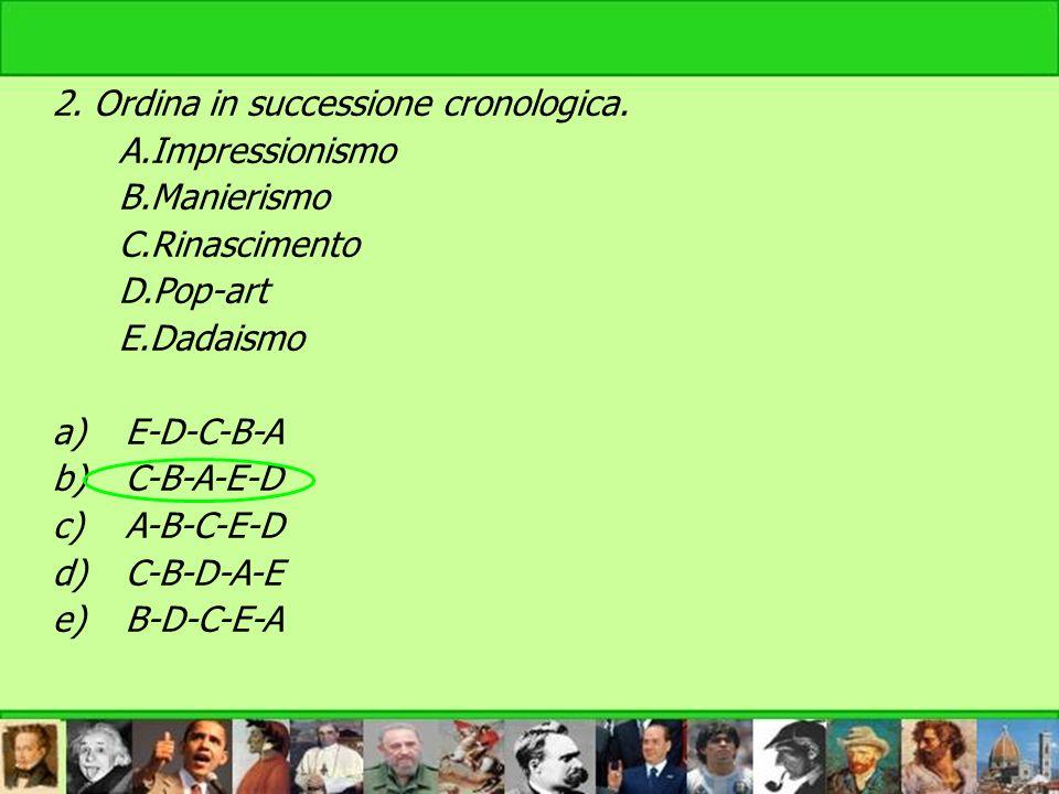 2. Ordina in successione cronologica. A.Impressionismo B.Manierismo C.Rinascimento D.Pop-art E.Dadaismo a)E-D-C-B-A b)C-B-A-E-D c)A-B-C-E-D d)C-B-D-A-