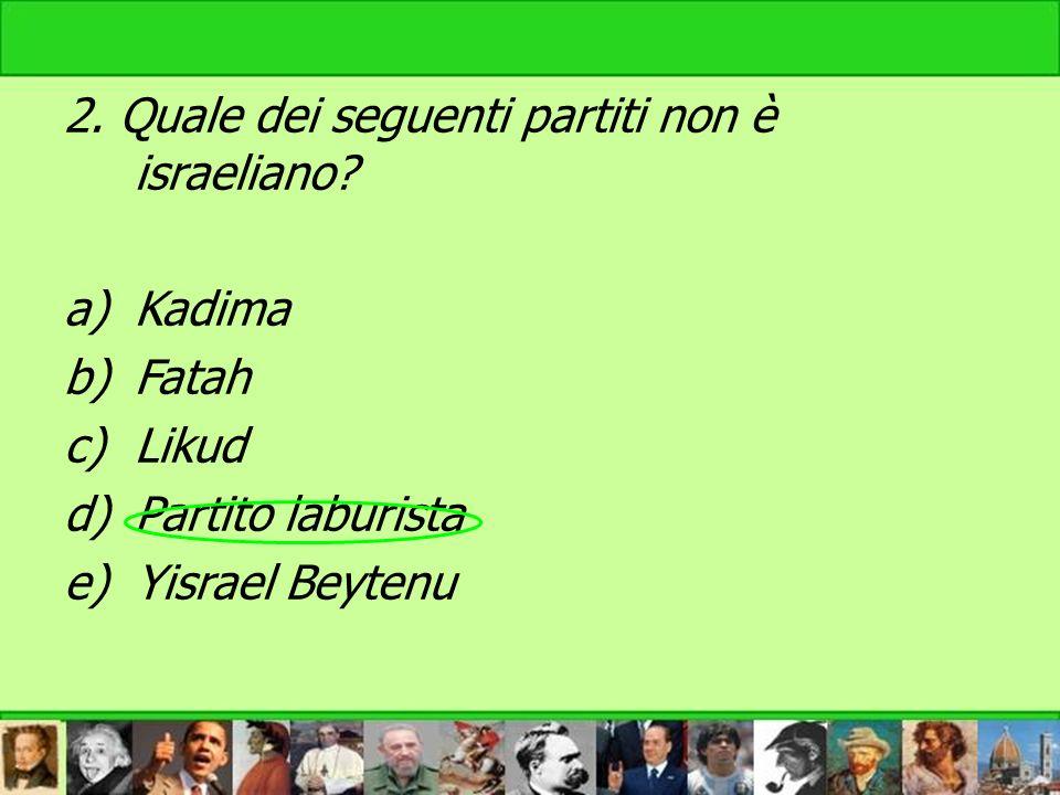 2. Quale dei seguenti partiti non è israeliano? a)Kadima b)Fatah c)Likud d)Partito laburista e)Yisrael Beytenu