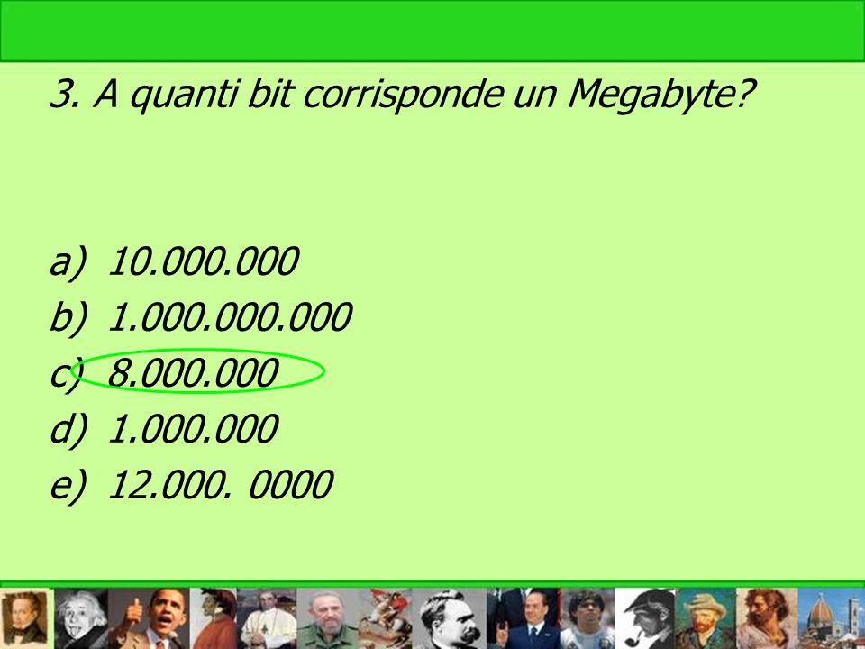 3. A quanti bit corrisponde un Megabyte? a)10.000.000 b)1.000.000.000 c)8.000.000 d)1.000.000 e)12.000. 0000