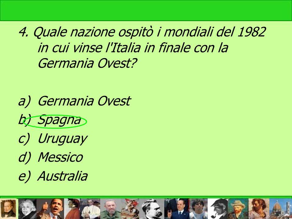 4. Quale nazione ospitò i mondiali del 1982 in cui vinse l'Italia in finale con la Germania Ovest? a)Germania Ovest b)Spagna c)Uruguay d)Messico e)Aus